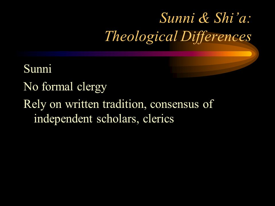 Sunni & Shi'a: Theological Differences Sunni No formal clergy Rely on written tradition, consensus of independent scholars, clerics