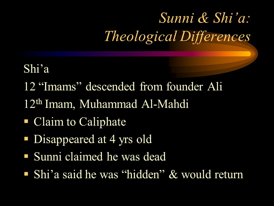 Sunni & Shi'a: Theological Differences Shi'a 12 Imams descended from founder Ali 12 th Imam, Muhammad Al-Mahdi  Claim to Caliphate  Disappeared at 4 yrs old  Sunni claimed he was dead  Shi'a said he was hidden & would return