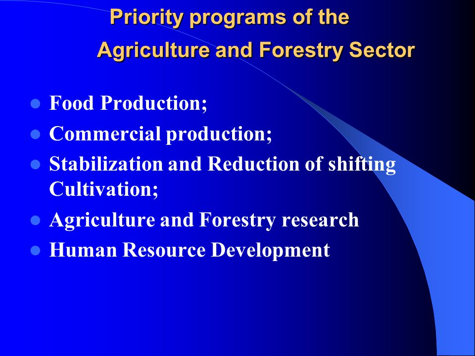 Priority programs of the Agriculture and Forestry Sector Food Production; Commercial production; Stabilization and Reduction of shifting Cultivation; Agriculture and Forestry research Human Resource Development