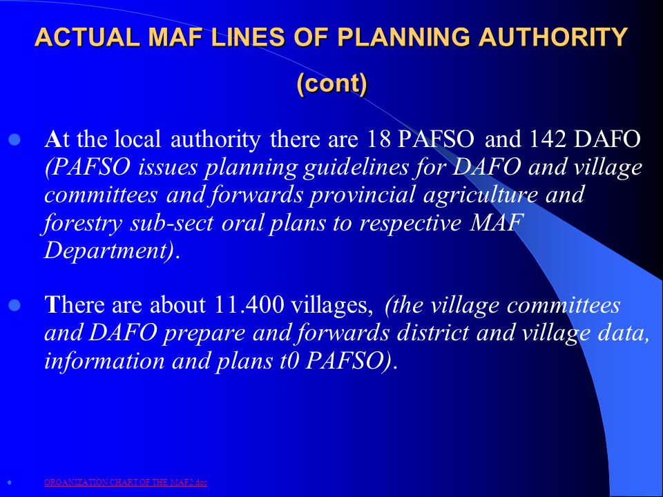 ACTUAL MAF LINES OF PLANNING AUTHORITY (cont) At the local authority there are 18 PAFSO and 142 DAFO (PAFSO issues planning guidelines for DAFO and village committees and forwards provincial agriculture and forestry sub-sect oral plans to respective MAF Department).