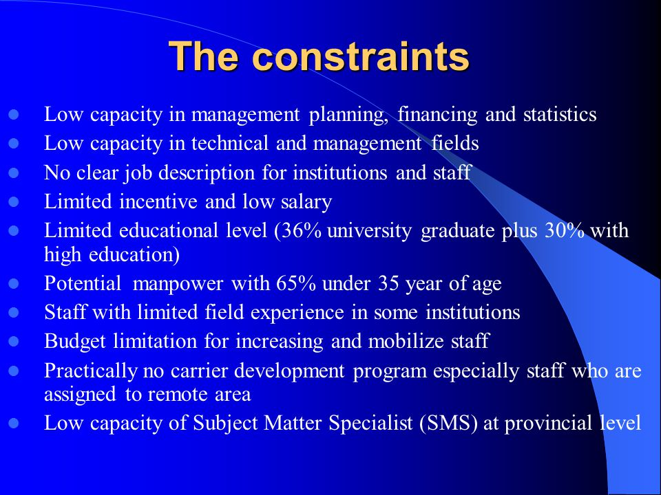 The constraints Low capacity in management planning, financing and statistics Low capacity in technical and management fields No clear job description for institutions and staff Limited incentive and low salary Limited educational level (36% university graduate plus 30% with high education) Potential manpower with 65% under 35 year of age Staff with limited field experience in some institutions Budget limitation for increasing and mobilize staff Practically no carrier development program especially staff who are assigned to remote area Low capacity of Subject Matter Specialist (SMS) at provincial level
