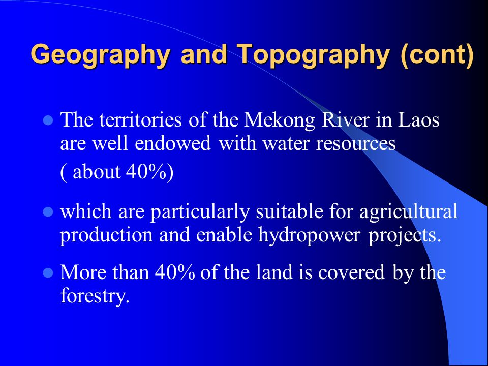 Geography and Topography (cont) The territories of the Mekong River in Laos are well endowed with water resources ( about 40%) which are particularly suitable for agricultural production and enable hydropower projects.