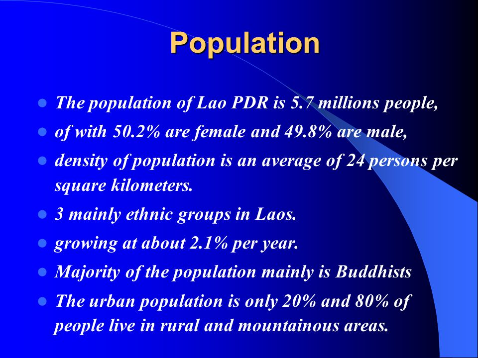 Population The population of Lao PDR is 5.7 millions people, of with 50.2% are female and 49.8% are male, density of population is an average of 24 persons per square kilometers.