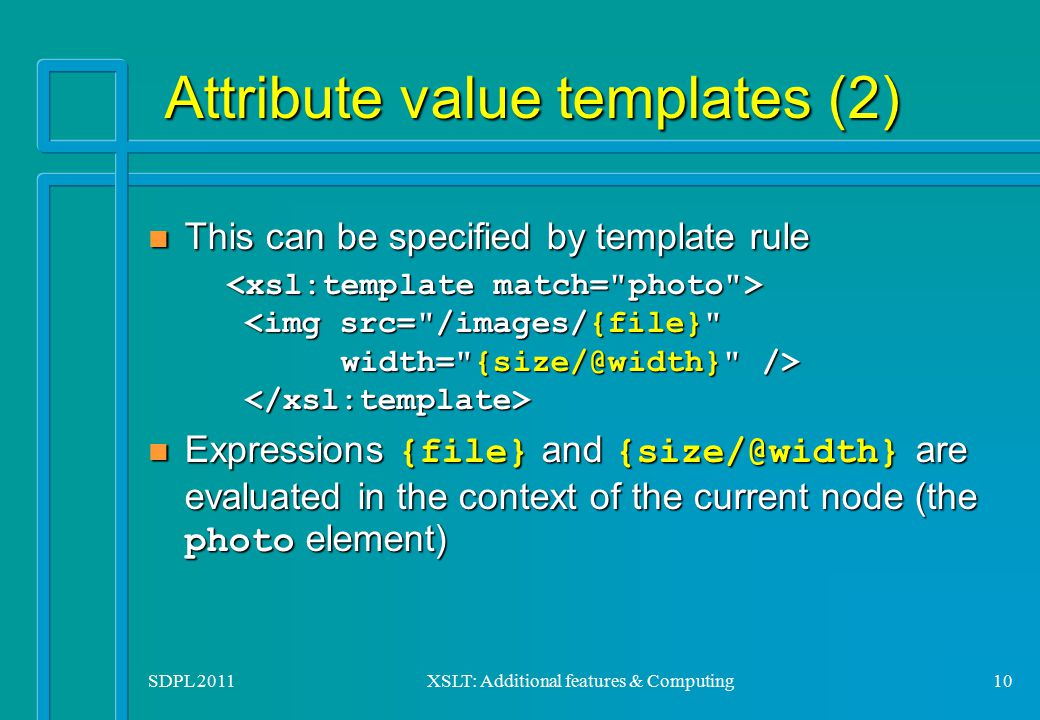 SDPL 2011XSLT: Additional features & Computing10 Attribute value templates (2) Attribute value templates (2) This can be specified by template rule Th