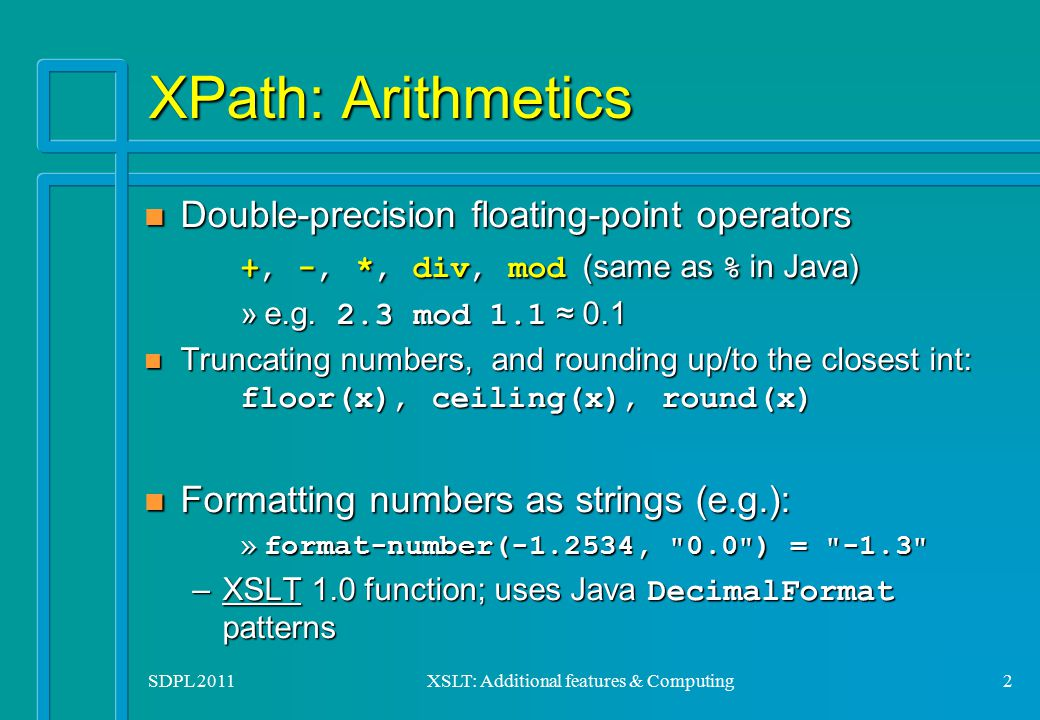 SDPL 2011XSLT: Additional features & Computing2 XPath: Arithmetics Double-precision floating-point operators +, -, *, div, mod (same as % in Java) Dou
