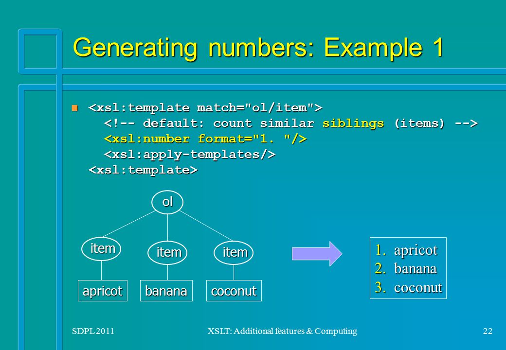 SDPL 2011XSLT: Additional features & Computing22 Generating numbers: Example 1 n n item itemitemolapricotbananacoconut 1.2.3.