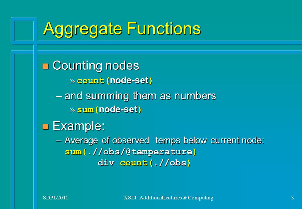 SDPL 2011XSLT: Additional features & Computing3 Aggregate Functions n Counting nodes »count( node-set ) –and summing them as numbers »sum( node-set )