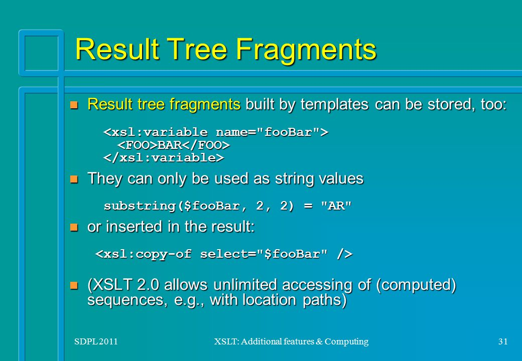 SDPL 2011XSLT: Additional features & Computing31 Result Tree Fragments Result tree fragments built by templates can be stored, too: BAR Result tree fr