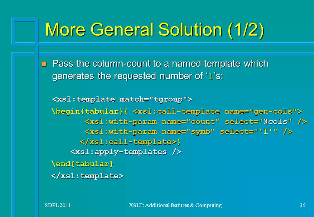 SDPL 2011XSLT: Additional features & Computing35 More General Solution (1/2) Pass the column-count to a named template which generates the requested n