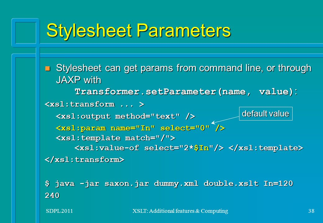 SDPL 2011XSLT: Additional features & Computing38 Stylesheet Parameters Stylesheet can get params from command line, or through JAXP with Transformer.s