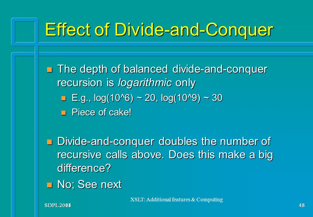 SDPL 2008 48 Effect of Divide-and-Conquer The depth of balanced divide-and-conquer recursion is logarithmic only The depth of balanced divide-and-conq