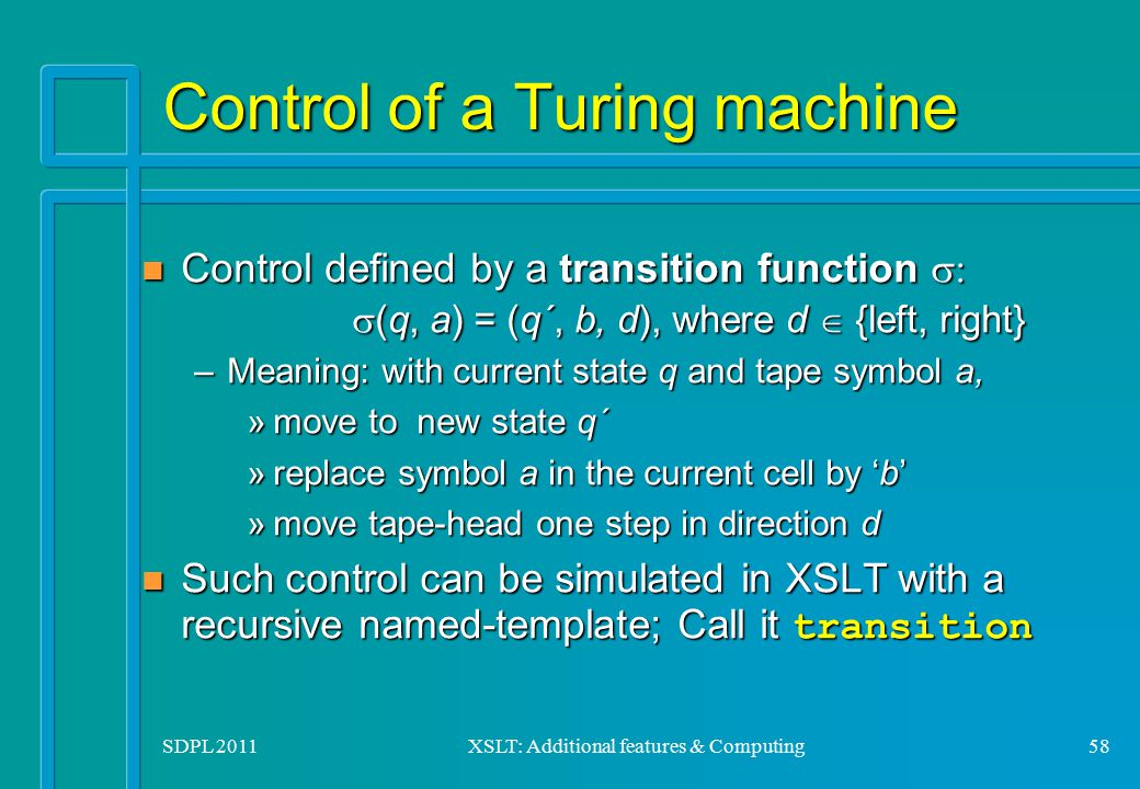 SDPL 2011XSLT: Additional features & Computing58 Control of a Turing machine Control defined by a transition function   (q, a) = (q´, b, d), where