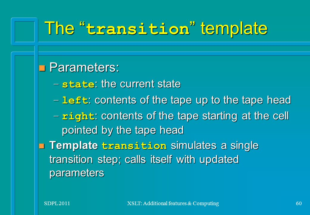 "SDPL 2011XSLT: Additional features & Computing60 The "" transition "" template n Parameters: –state : the current state –left : contents of the tape up"
