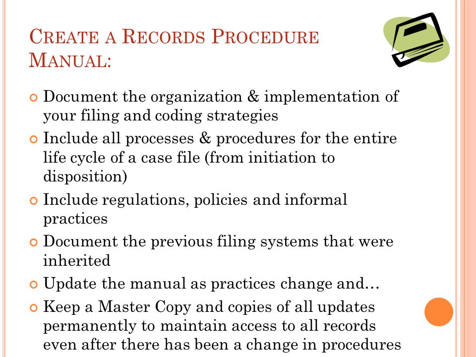 C REATE A R ECORDS P ROCEDURE M ANUAL : Document the organization & implementation of your filing and coding strategies Include all processes & procedures for the entire life cycle of a case file (from initiation to disposition) Include regulations, policies and informal practices Document the previous filing systems that were inherited Update the manual as practices change and… Keep a Master Copy and copies of all updates permanently to maintain access to all records even after there has been a change in procedures