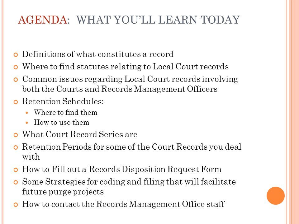 Definitions of what constitutes a record Where to find statutes relating to Local Court records Common issues regarding Local Court records involving both the Courts and Records Management Officers Retention Schedules: Where to find them How to use them What Court Record Series are Retention Periods for some of the Court Records you deal with How to Fill out a Records Disposition Request Form Some Strategies for coding and filing that will facilitate future purge projects How to contact the Records Management Office staff AGENDA: WHAT YOU'LL LEARN TODAY