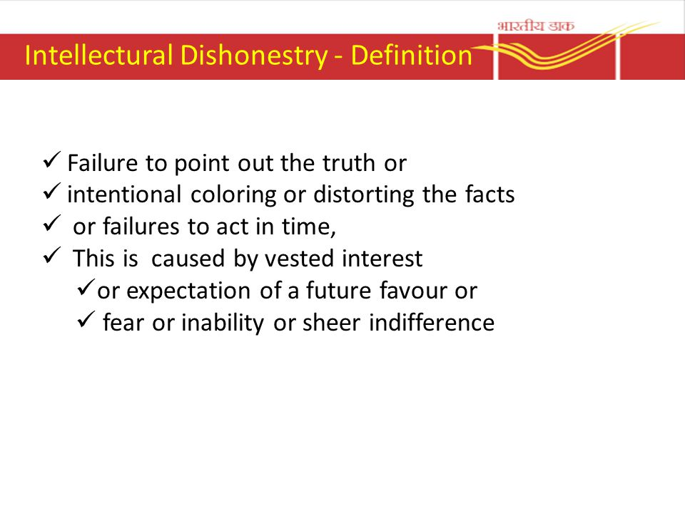 Intellectural Dishonestry - Definition Failure to point out the truth or intentional coloring or distorting the facts or failures to act in time, This is caused by vested interest or expectation of a future favour or fear or inability or sheer indifference