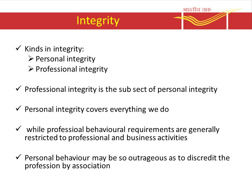 Integrity Kinds in integrity:  Personal integrity  Professional integrity Professional integrity is the sub sect of personal integrity Personal integrity covers everything we do while professioal behavioural requirements are generally restricted to professional and business activities Personal behaviour may be so outrageous as to discredit the profession by association