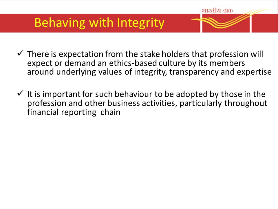 Behaving with Integrity There is expectation from the stake holders that profession will expect or demand an ethics-based culture by its members around underlying values of integrity, transparency and expertise It is important for such behaviour to be adopted by those in the profession and other business activities, particularly throughout financial reporting chain