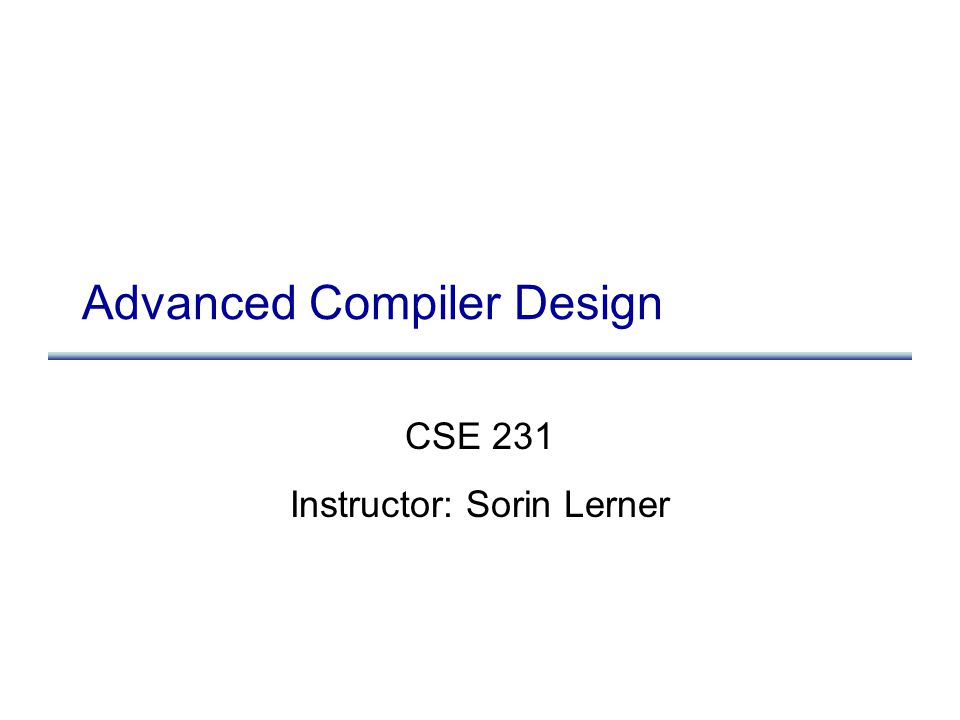 Advanced Compiler Design CSE 231 Instructor: Sorin Lerner