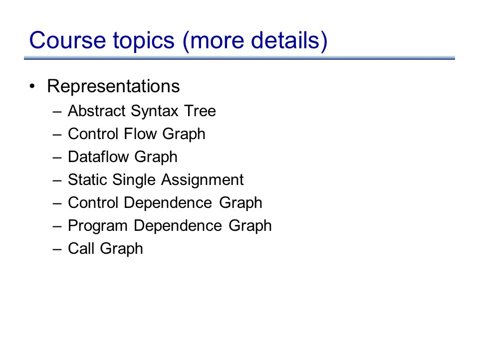 Course topics (more details) Representations –Abstract Syntax Tree –Control Flow Graph –Dataflow Graph –Static Single Assignment –Control Dependence Graph –Program Dependence Graph –Call Graph