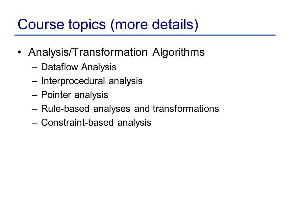 Course topics (more details) Analysis/Transformation Algorithms –Dataflow Analysis –Interprocedural analysis –Pointer analysis –Rule-based analyses and transformations –Constraint-based analysis