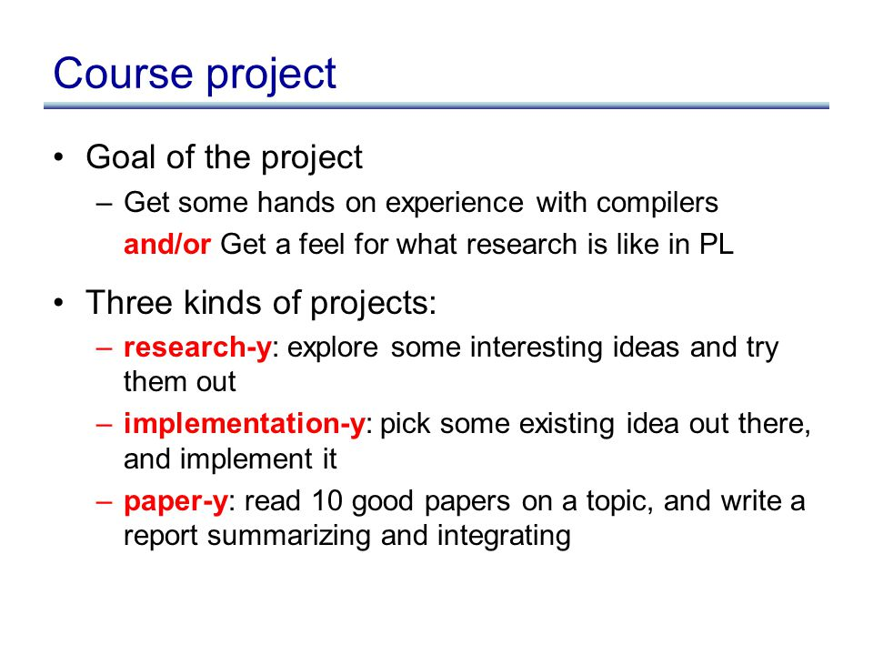 Course project Goal of the project –Get some hands on experience with compilers and/or Get a feel for what research is like in PL Three kinds of proje