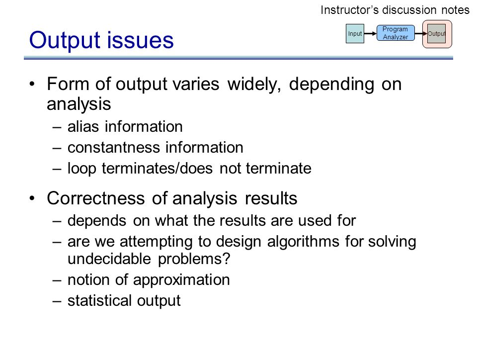 Output issues Form of output varies widely, depending on analysis –alias information –constantness information –loop terminates/does not terminate Cor