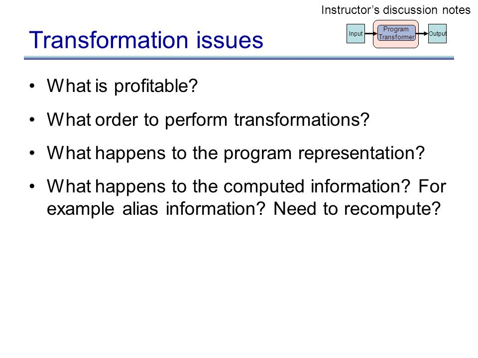 Transformation issues What is profitable? What order to perform transformations? What happens to the program representation? What happens to the compu
