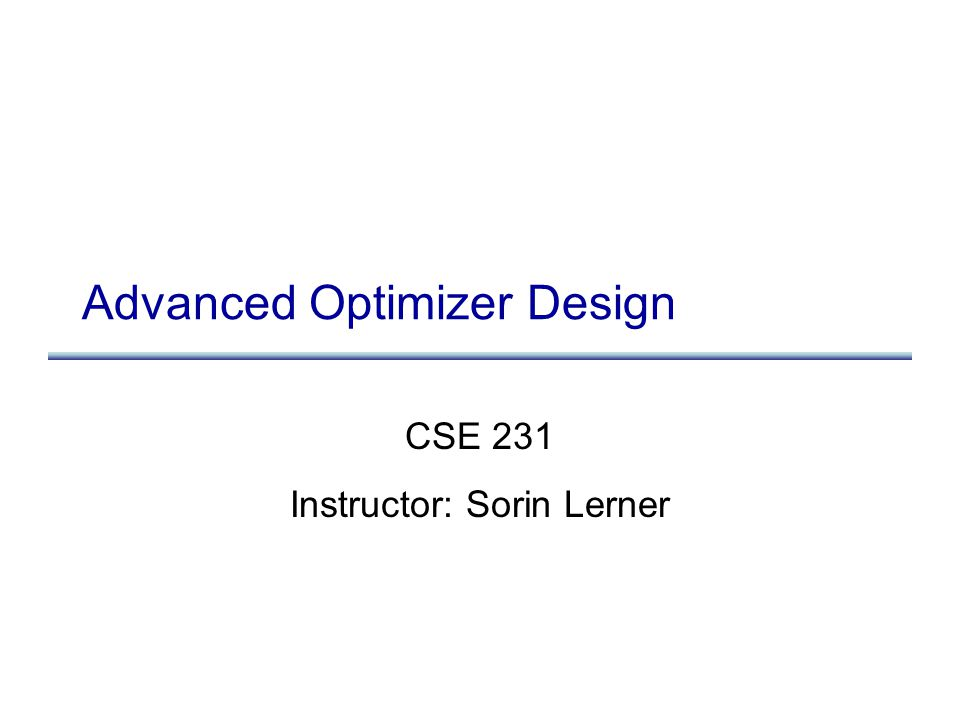 Advanced Optimizer Design CSE 231 Instructor: Sorin Lerner