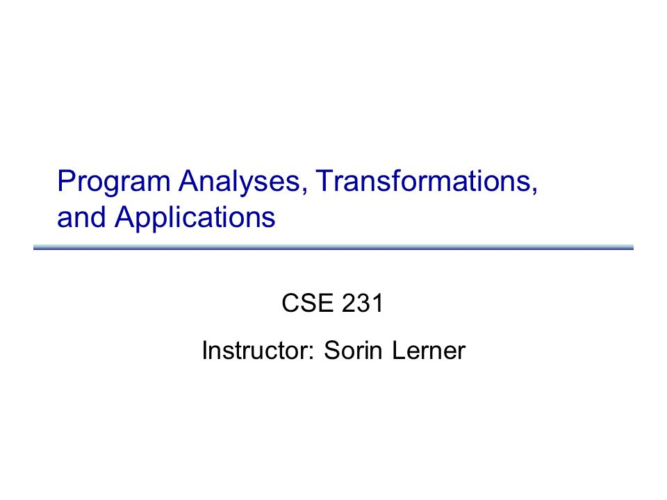 Program Analyses, Transformations, and Applications CSE 231 Instructor: Sorin Lerner