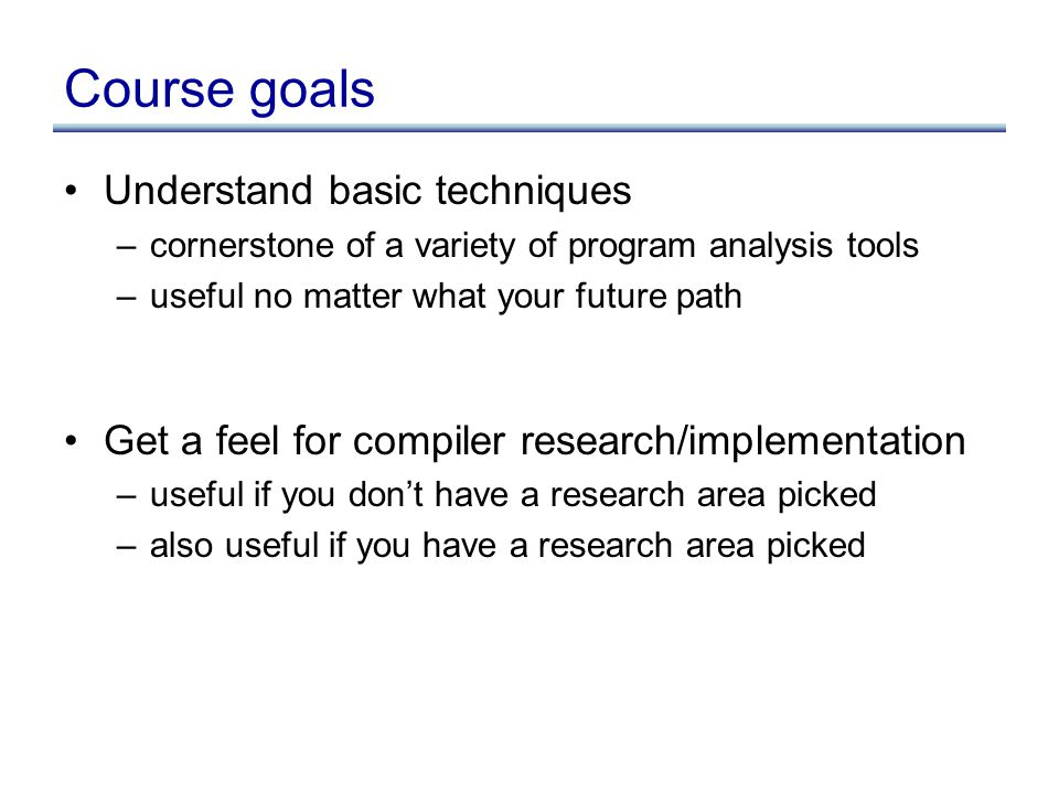 Course goals Understand basic techniques –cornerstone of a variety of program analysis tools –useful no matter what your future path Get a feel for co