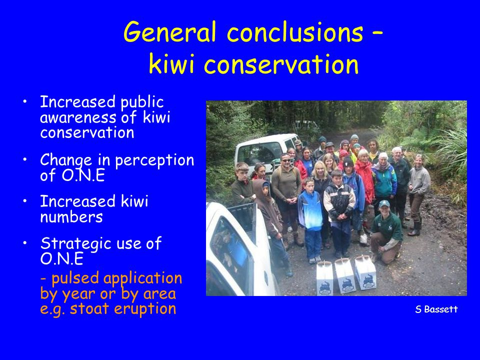 General conclusions – kiwi conservation Increased public awareness of kiwi conservation Change in perception of O.N.E Increased kiwi numbers Strategic use of O.N.E - pulsed application by year or by area e.g.