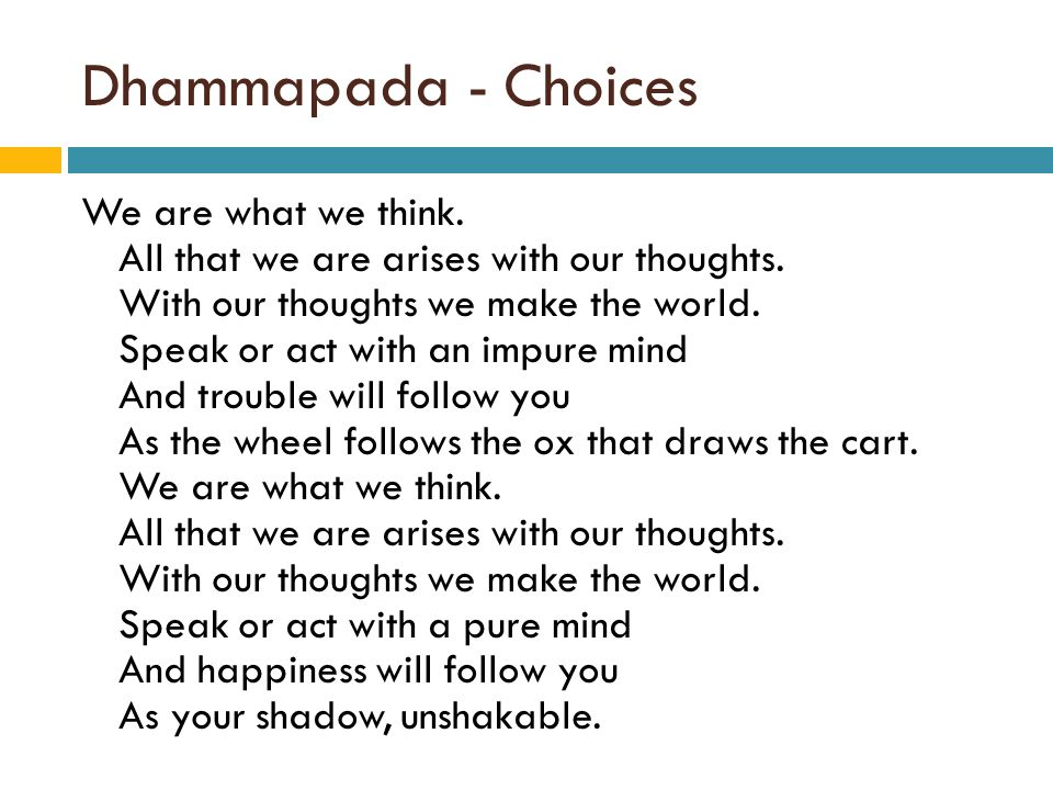 Dhammapada - Choices We are what we think. All that we are arises with our thoughts.
