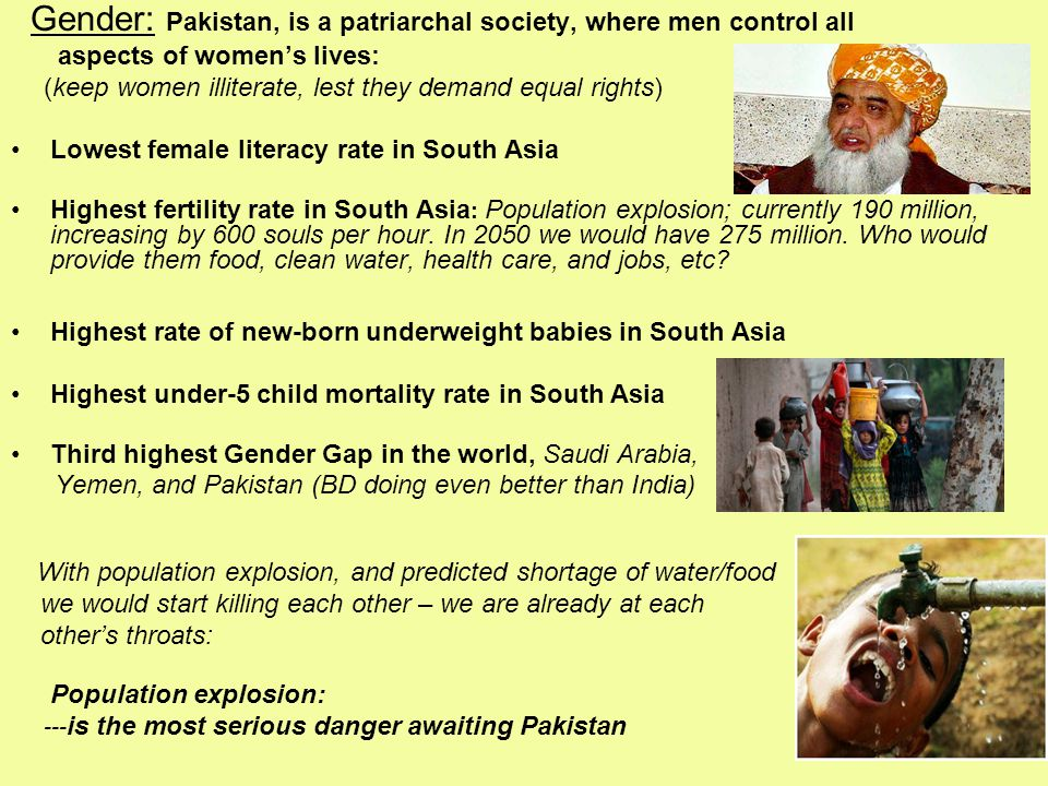 Gender: Pakistan, is a patriarchal society, where men control all aspects of women's lives: (keep women illiterate, lest they demand equal rights) Lowest female literacy rate in South Asia Highest fertility rate in South Asia : Population explosion; currently 190 million, increasing by 600 souls per hour.