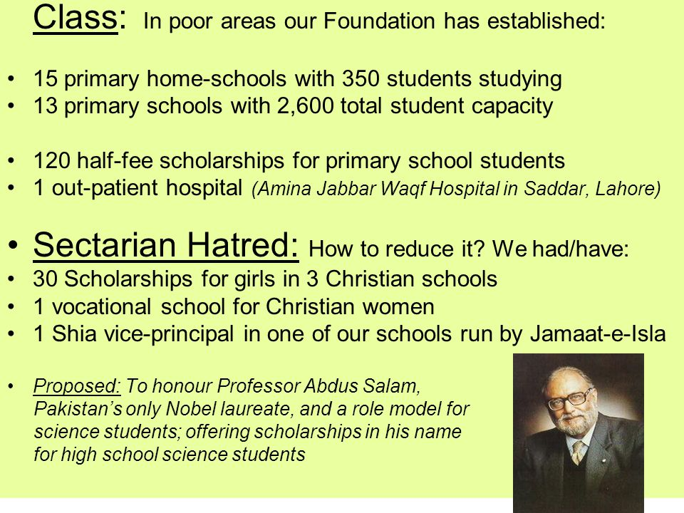 Class: In poor areas our Foundation has established: 15 primary home-schools with 350 students studying 13 primary schools with 2,600 total student capacity 120 half-fee scholarships for primary school students 1 out-patient hospital (Amina Jabbar Waqf Hospital in Saddar, Lahore) Sectarian Hatred: How to reduce it.