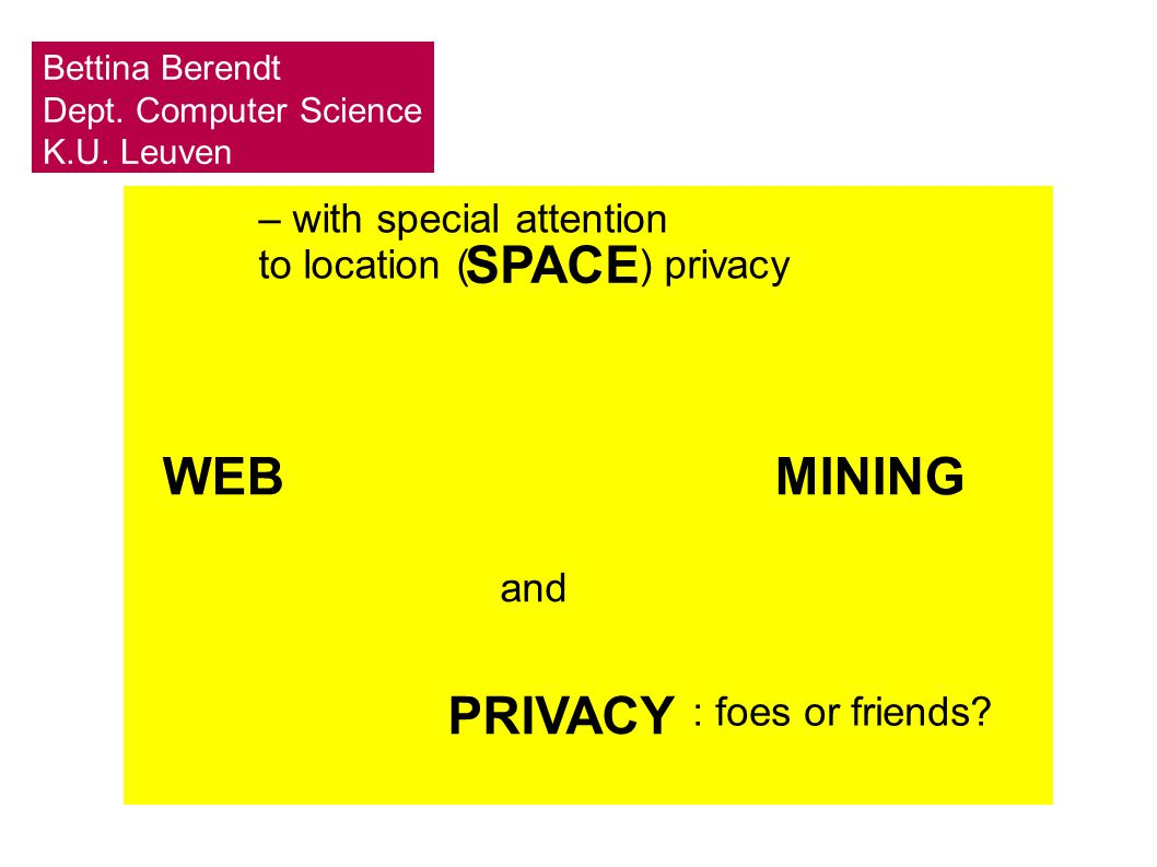 – with special attention to location ( ) privacy SPACE WEBMINING PRIVACY and : foes or friends? Bettina Berendt Dept. Computer Science K.U. Leuven