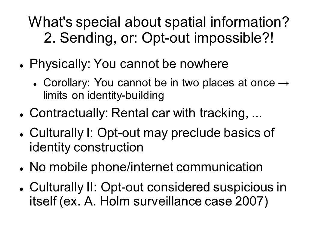 What's special about spatial information? 2. Sending, or: Opt-out impossible?! Physically: You cannot be nowhere Corollary: You cannot be in two place