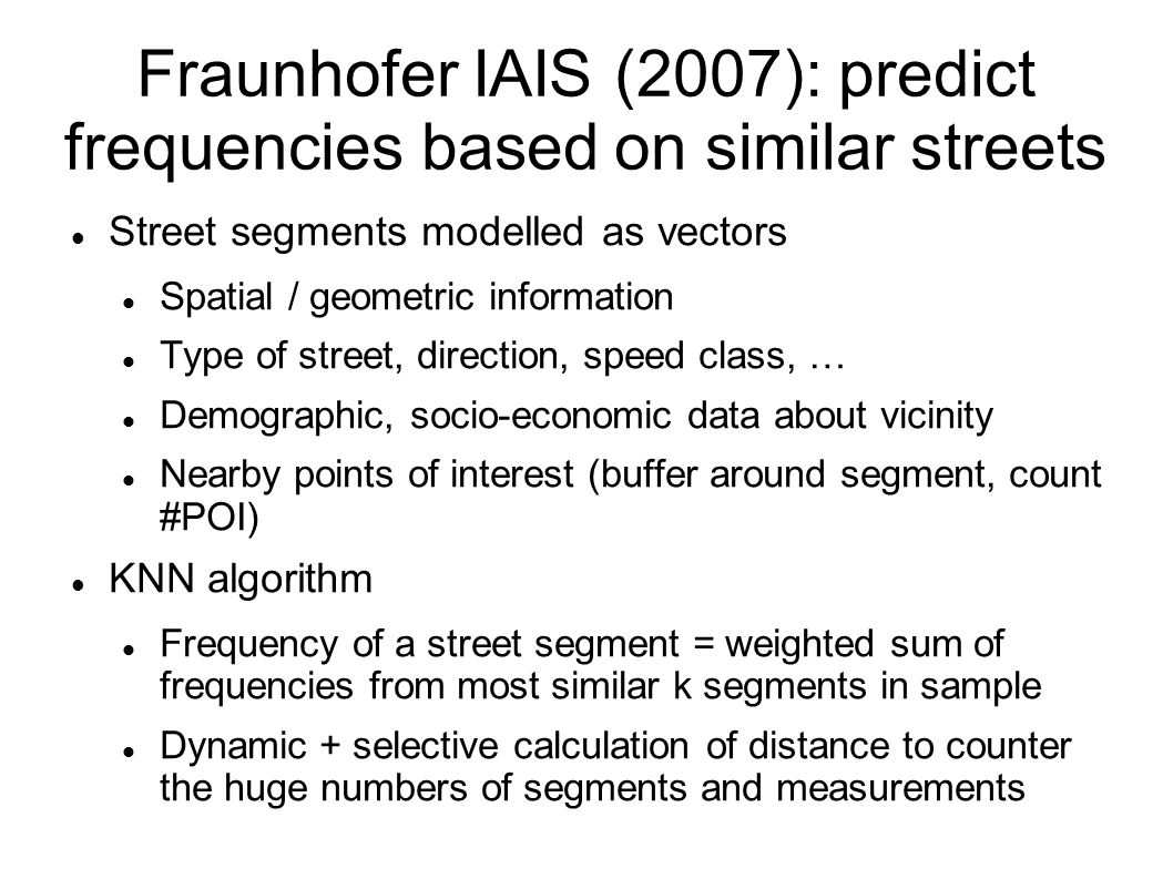 Fraunhofer IAIS (2007): predict frequencies based on similar streets Street segments modelled as vectors Spatial / geometric information Type of street, direction, speed class, … Demographic, socio-economic data about vicinity Nearby points of interest (buffer around segment, count #POI) KNN algorithm Frequency of a street segment = weighted sum of frequencies from most similar k segments in sample Dynamic + selective calculation of distance to counter the huge numbers of segments and measurements