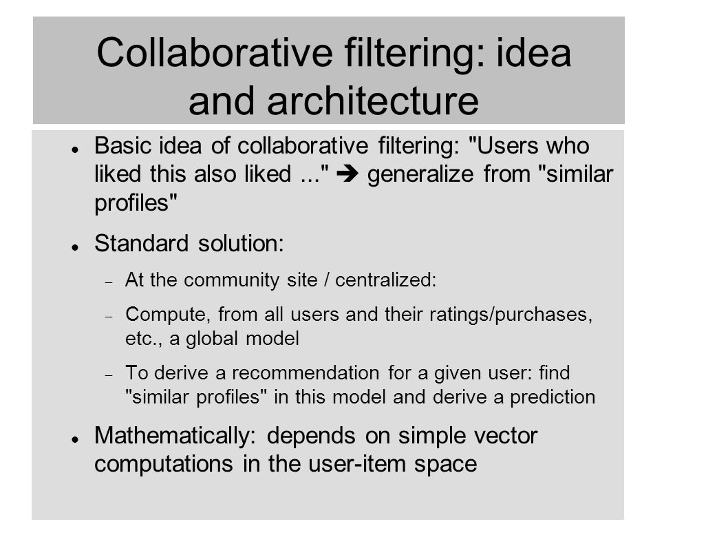 50 Collaborative filtering: idea and architecture Basic idea of collaborative filtering: Users who liked this also liked...  generalize from similar profiles Standard solution:  At the community site / centralized:  Compute, from all users and their ratings/purchases, etc., a global model  To derive a recommendation for a given user: find similar profiles in this model and derive a prediction Mathematically: depends on simple vector computations in the user-item space