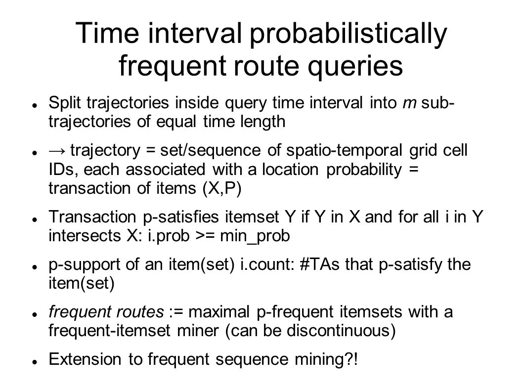 Time interval probabilistically frequent route queries Split trajectories inside query time interval into m sub- trajectories of equal time length → trajectory = set/sequence of spatio-temporal grid cell IDs, each associated with a location probability = transaction of items (X,P) Transaction p-satisfies itemset Y if Y in X and for all i in Y intersects X: i.prob >= min_prob p-support of an item(set) i.count: #TAs that p-satisfy the item(set) frequent routes := maximal p-frequent itemsets with a frequent-itemset miner (can be discontinuous) Extension to frequent sequence mining !