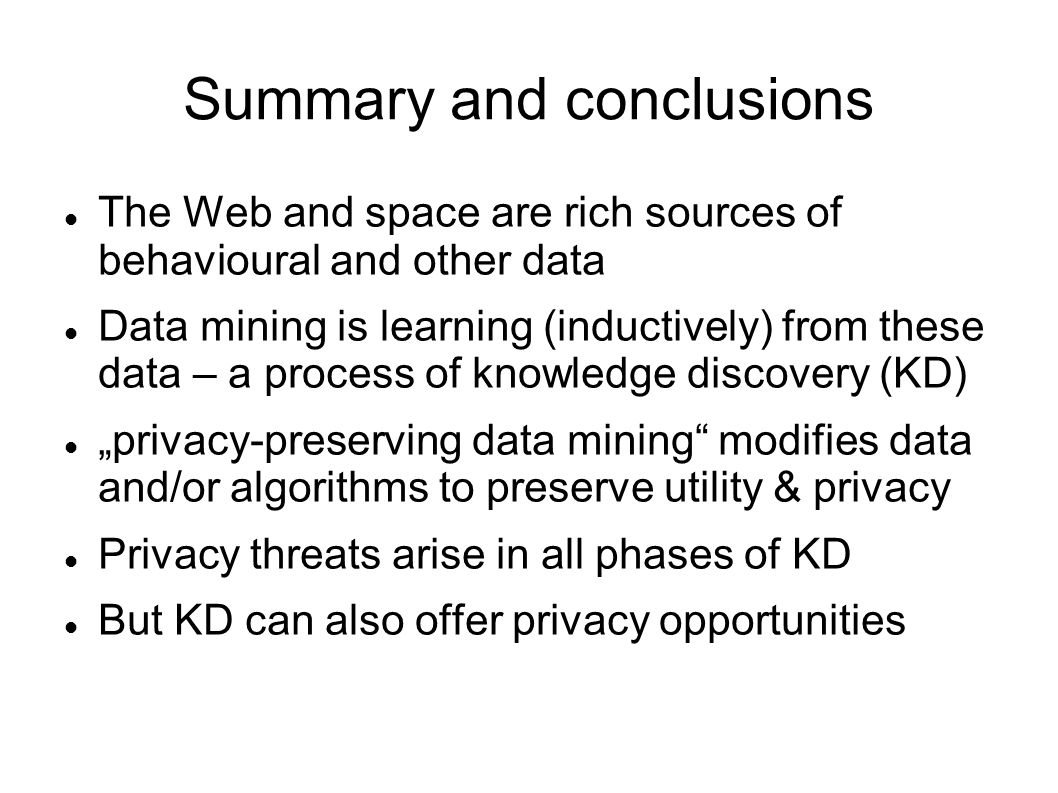 """Summary and conclusions The Web and space are rich sources of behavioural and other data Data mining is learning (inductively) from these data – a process of knowledge discovery (KD) """"privacy-preserving data mining modifies data and/or algorithms to preserve utility & privacy Privacy threats arise in all phases of KD But KD can also offer privacy opportunities"""
