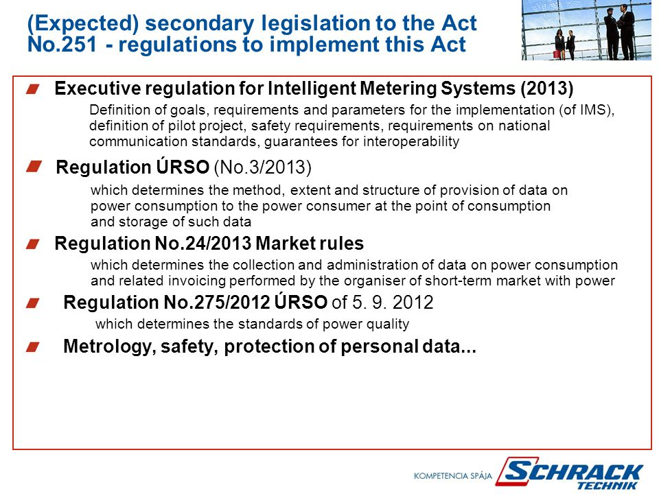 (Expected) secondary legislation to the Act No.251 - regulations to implement this Act Executive regulation for Intelligent Metering Systems (2013) Definition of goals, requirements and parameters for the implementation (of IMS), definition of pilot project, safety requirements, requirements on national communication standards, guarantees for interoperability Regulation ÚRSO (No.3/2013) which determines the method, extent and structure of provision of data on power consumption to the power consumer at the point of consumption and storage of such data Regulation No.24/2013 Market rules which determines the collection and administration of data on power consumption and related invoicing performed by the organiser of short-term market with power Regulation No.275/2012 ÚRSO of 5.