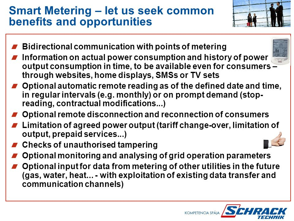 Smart Metering – let us seek common benefits and opportunities Bidirectional communication with points of metering Information on actual power consumption and history of power output consumption in time, to be available even for consumers – through websites, home displays, SMSs or TV sets Optional automatic remote reading as of the defined date and time, in regular intervals (e.g.