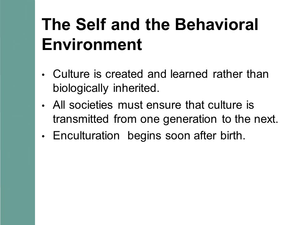 The Self and the Behavioral Environment Culture is created and learned rather than biologically inherited. All societies must ensure that culture is t