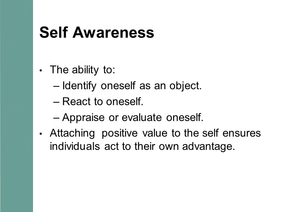 Self Awareness The ability to: –Identify oneself as an object. –React to oneself. –Appraise or evaluate oneself. Attaching positive value to the self