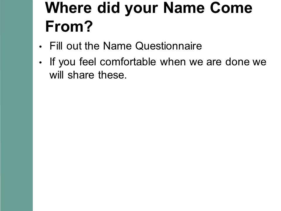 Where did your Name Come From? Fill out the Name Questionnaire If you feel comfortable when we are done we will share these.