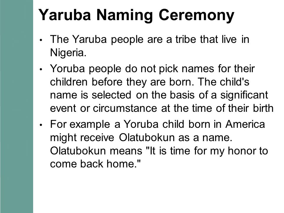 Yaruba Naming Ceremony The Yaruba people are a tribe that live in Nigeria. Yoruba people do not pick names for their children before they are born. Th