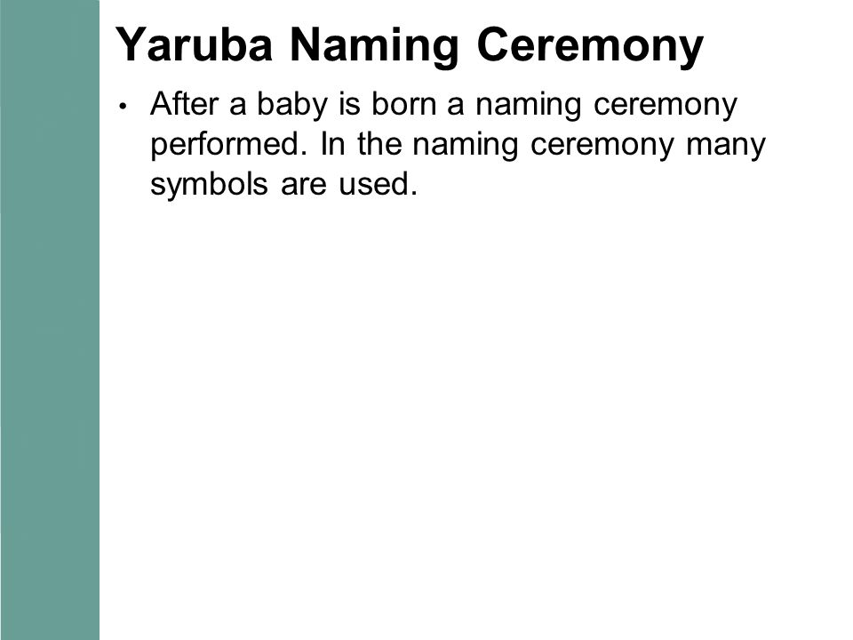 Yaruba Naming Ceremony After a baby is born a naming ceremony performed. In the naming ceremony many symbols are used.