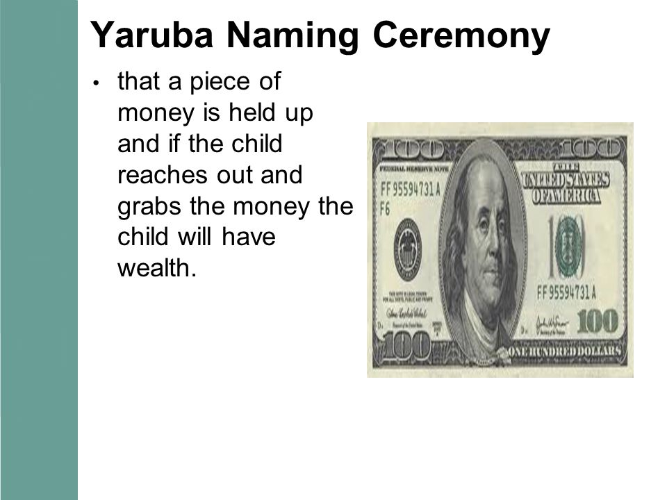 Yaruba Naming Ceremony that a piece of money is held up and if the child reaches out and grabs the money the child will have wealth.