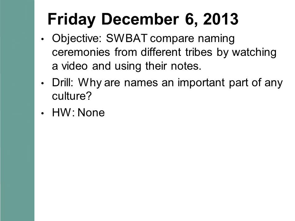 Friday December 6, 2013 Objective: SWBAT compare naming ceremonies from different tribes by watching a video and using their notes. Drill: Why are nam
